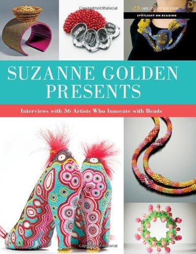 Suzanne Golden Presents: Interviews With 36 Artists Who Innovate With Beads (Spotlight On Beading)