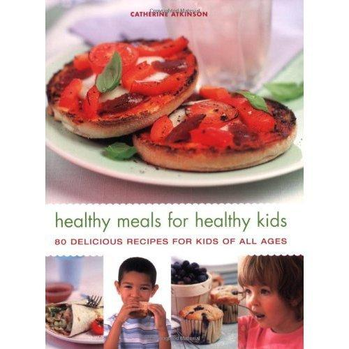 Healthy Meals For Healthy Kids-80 Delicious Recipes For Kids Of All Ages