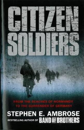Citizen Soldiers: From The Beaches Of Normandy To The Surrender Of Germany