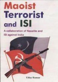 Maoist Terrorist And Isi: A Collaboration Of Naxallite And Isi Against India