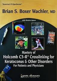 MASTERY OF HOLCOMB C3-R CROSSLINKING FOR KERATOCONUS AND OTHER DISORDERS:FOR PATIENTS & PHY